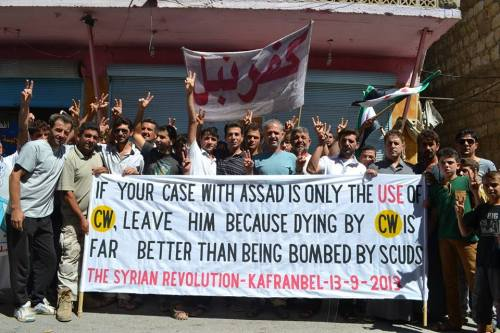 """If your case with Assad is only the use of CW. Leave him becuase dying by CWs is far better than bring bombed by SCUDS. Kafranbel. 9-13-13"