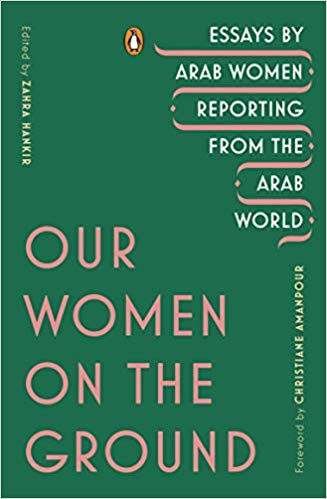 Our Women on the Ground: Essays by Arab Women Reporting from the Arab World by Zahra Hankir