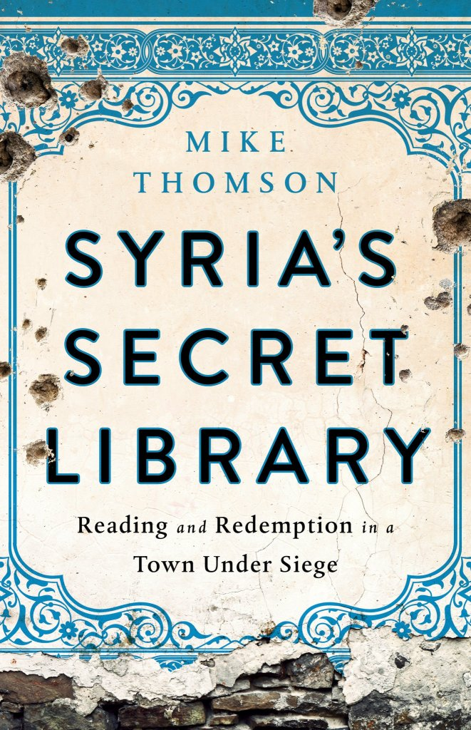 Syria's Secret Library: Reading and Redemption in a Town Under Siege by Mike Thomson